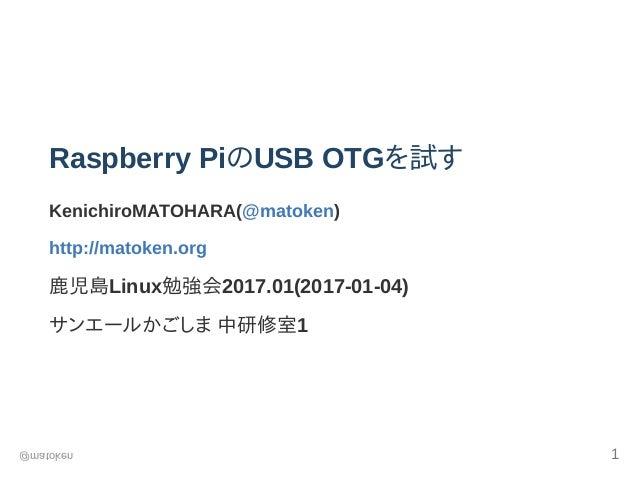 RaspberryPiのUSBOTGを試す KenichiroMATOHARA(@matoken) http://matoken.org 鹿児島Linux勉強会2017.01(20170104) サンエールかごしま中研修室1 @mat...