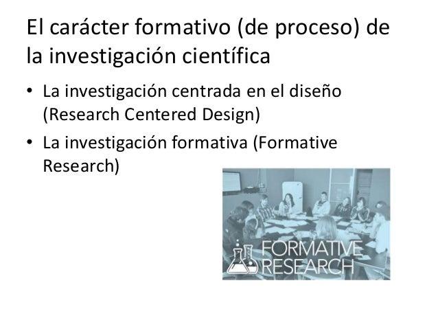 El carácter formativo (de proceso) de la investigación científica • La investigación centrada en el diseño (Research Cente...