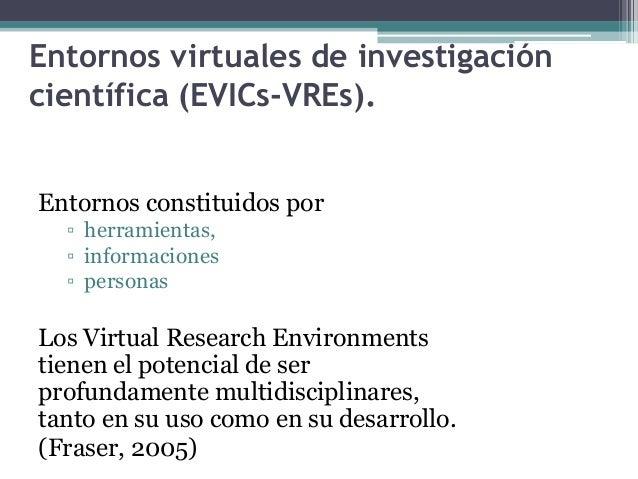 Entornos virtuales de investigación científica (EVICs-VREs). Entornos constituidos por ▫ herramientas, ▫ informaciones ▫ p...