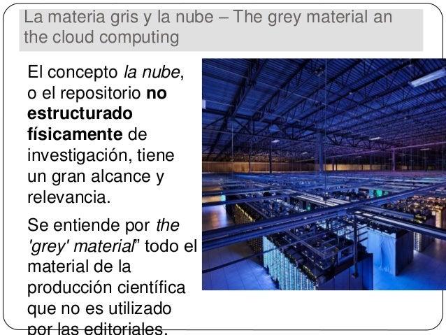 La materia gris y la nube – The grey material an the cloud computing El concepto la nube, o el repositorio no estructurado...