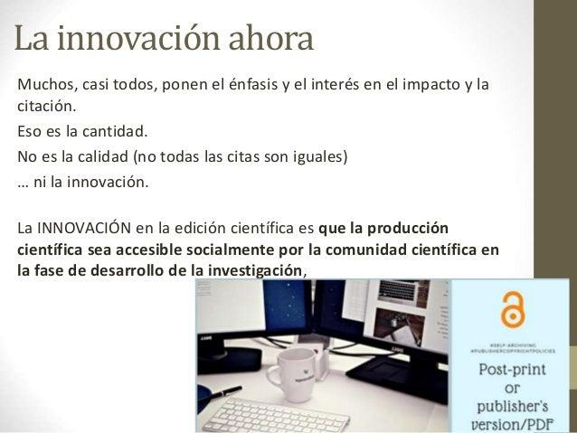 La innovación ahora Muchos, casi todos, ponen el énfasis y el interés en el impacto y la citación. Eso es la cantidad. No ...