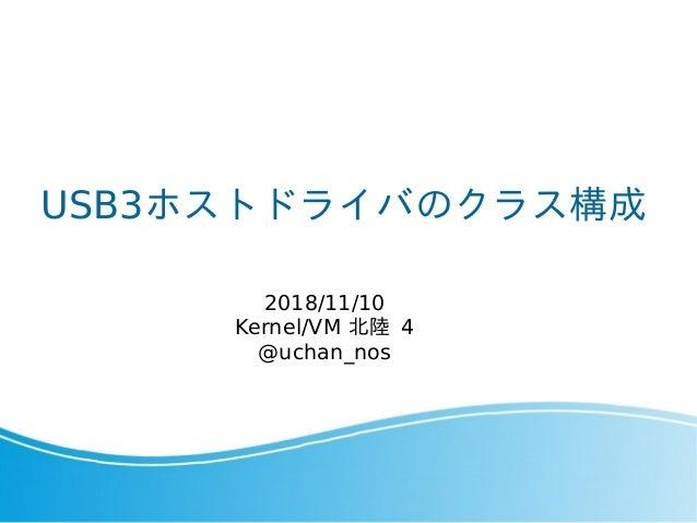 USB3ホストドライバのクラス構成 2018/11/10 Kernel/VM 北陸 4 @uchan_nos