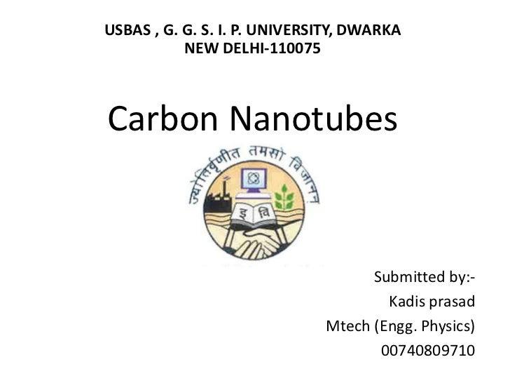 USBAS , G. G. S. I. P. UNIVERSITY, DWARKA NEW DELHI-110075Carbon Nanotubes<br />Submitted by:-<br />Kadisprasad<br />Mtech...
