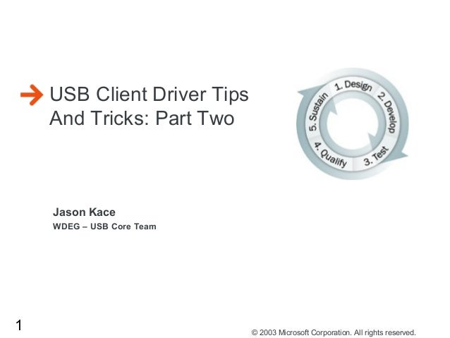 1 © 2003 Microsoft Corporation. All rights reserved. Jason Kace WDEG – USB Core Team USB Client Driver Tips And Tricks: Pa...