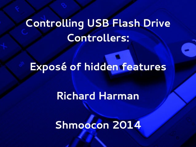 Controlling USB Flash Drive Controllers: Exposé of hidden features Richard Harman Shmoocon 2014