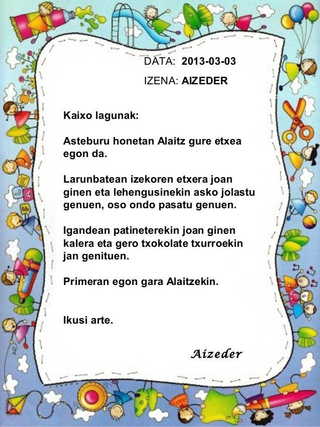 DATA: 2013-03-03                 IZENA: AIZEDERKaixo lagunak:Asteburu honetan Alaitz gure etxeaegon da.Larunbatean izekore...