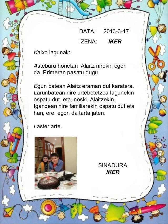 DATA:     2013-3-17                  IZENA:      IKERKaixo lagunak:Asteburu honetan Alaitz nirekin egonda. Primeran pasatu...