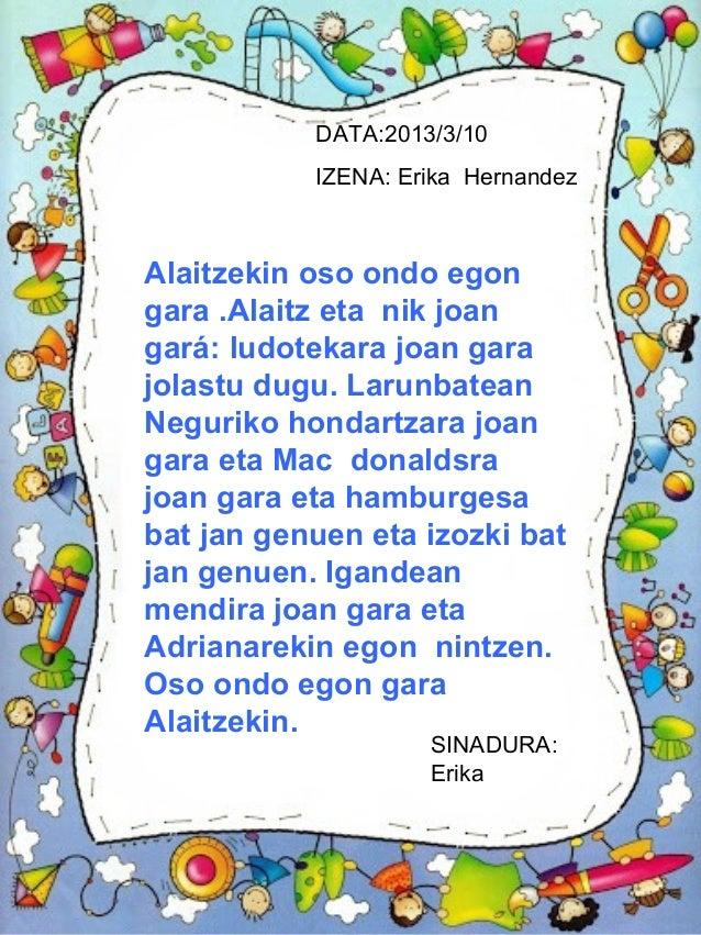 DATA:2013/3/10           IZENA: Erika HernandezAlaitzekin oso ondo egongara .Alaitz eta nik joangará: ludotekara joan gara...
