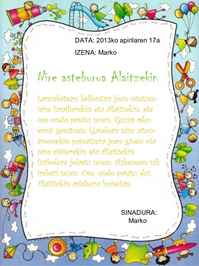 DATA: 2013ko apirilaren 17a           IZENA: MarkoNire asteburua AlaitzekinLarunbatean ballontira joan nintzennire familia...