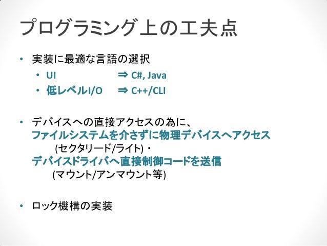 プログラミング上の工夫点• 実装に最適な言語の選択  • UI      ⇒ C#, Java  • 低レベルI/O ⇒ C++/CLI• デバイスへの直接アクセスの為に、  ファイルシステムを介さずに物理デバイスへアクセス     (セクタリ...