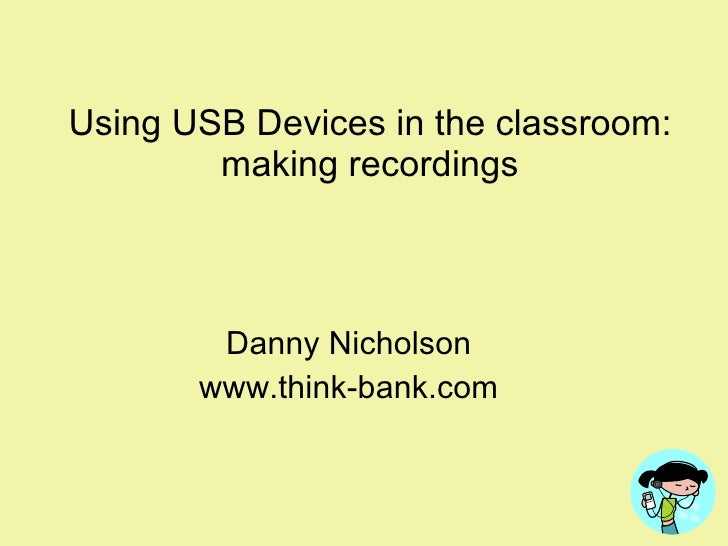 Using USB Devices in the classroom: making recordings Danny Nicholson www.think-bank.com