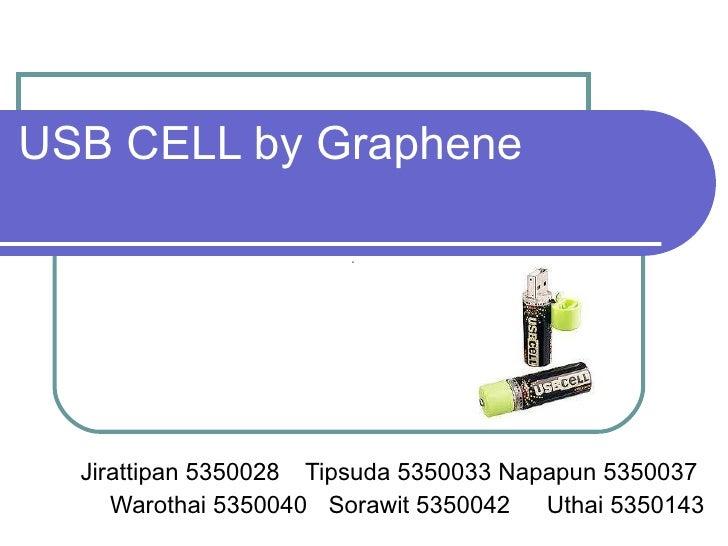 USB CELL by Graphene Jirattipan 5350028  Tipsuda 5350033 Napapun 5350037  Warothai 5350040 Sorawit 5350042 Uthai 5350143