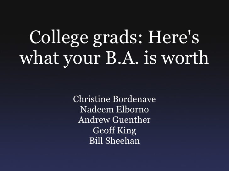 College grads: Here's what your B.A. is worth Christine Bordenave Nadeem Elborno Andrew Guenther Geoff King Bill Sheehan