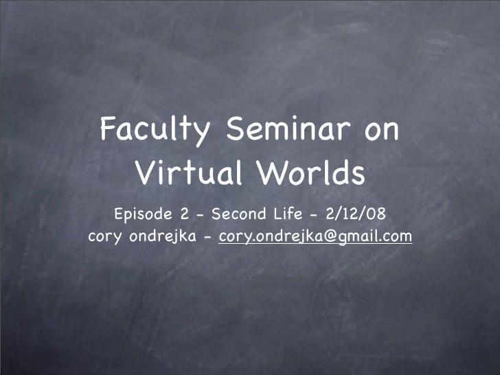 Faculty Seminar on    Virtual Worlds    Episode 2 - Second Life - 2/12/08 cory ondrejka - cory.ondrejka@gmail.com