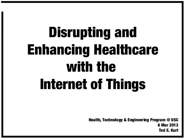 Disrupting and Enhancing Healthcare with the Internet of Things Health, Technology & Engineering Program @ USC 6 Mar 2013 ...