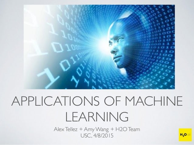 APPLICATIONS OF MACHINE LEARNING AlexTellez + Amy Wang + H2OTeam USC, 4/8/2015