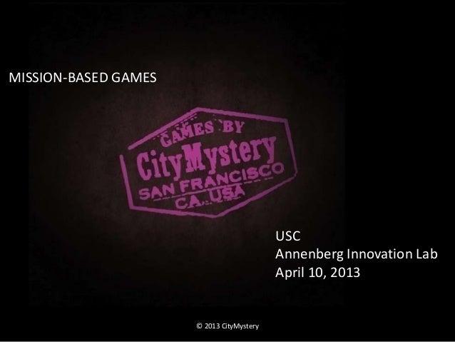 © 2013 CityMysteryUSCAnnenberg Innovation LabApril 10, 2013MISSION-BASED GAMES