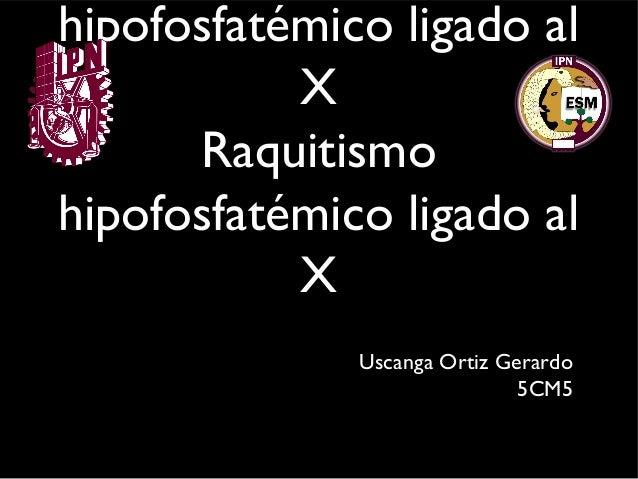 hipofosfatémico ligado al X Raquitismo hipofosfatémico ligado al X Uscanga Ortiz Gerardo 5CM5