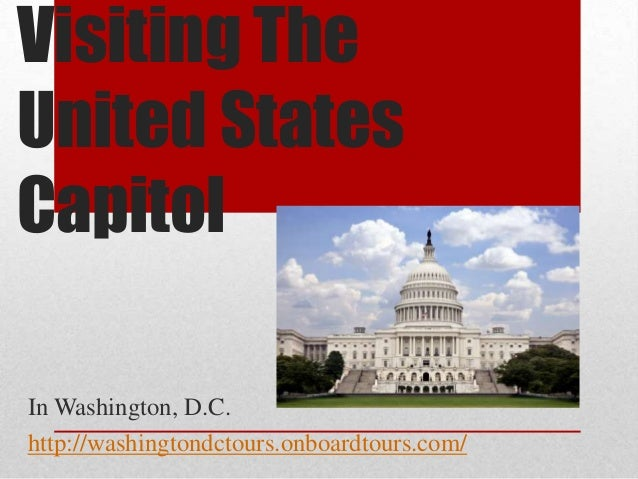 Visiting TheUnited StatesCapitolIn Washington, D.C.http://washingtondctours.onboardtours.com/