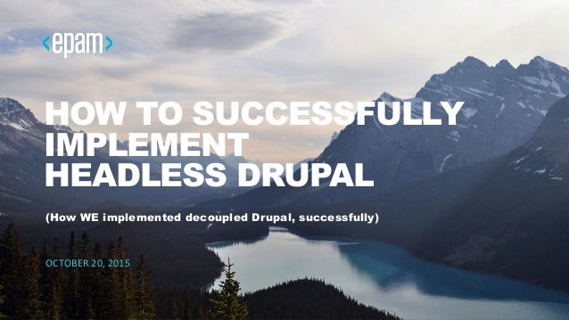 1 HOW TO SUCCESSFULLY IMPLEMENT HEADLESS DRUPAL (How WE implemented decoupled Drupal, successfully) OCTOBER  20,  2015...