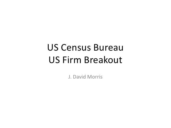 US Census BureauUS Firm Breakout<br />J. David Morris<br />
