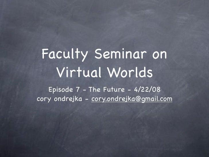 Faculty Seminar on    Virtual Worlds    Episode 7 - The Future - 4/22/08 cory ondrejka - cory.ondrejka@gmail.com
