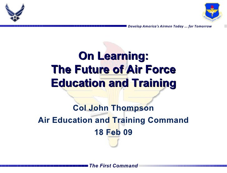 On Learning: The Future of Air Force Education and Training Col John Thompson Air Education and Training Command 18 Feb 09