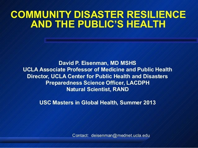 COMMUNITY DISASTER RESILIENCE AND THE PUBLIC'S HEALTH David P. Eisenman, MD MSHS UCLA Associate Professor of Medicine and ...