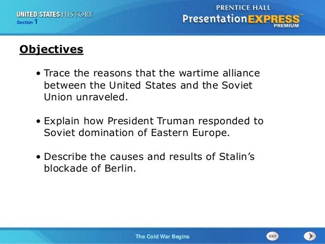 The Cold War BeginsThe Cold War Begins Section 1 • Trace the reasons that the wartime alliance between the United States a...