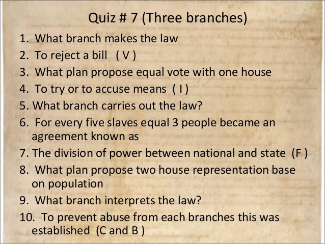 Quiz # 7 (Three branches) 1. What branch makes the law 2. To reject a bill ( V ) 3. What plan propose equal vote with one ...