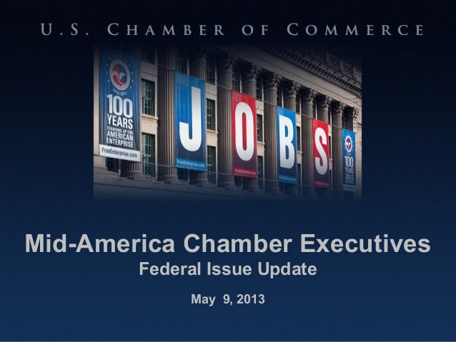 U.S. CHAMBER OF COMMERCE 100 Years Standing Up for American EnterpriseMid-America Chamber ExecutivesFederal Issue UpdateMa...