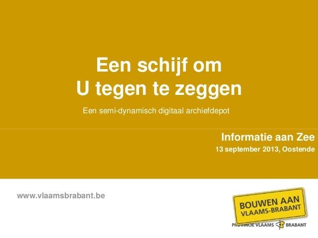www.vlaamsbrabant.be Een schijf om U tegen te zeggen Informatie aan Zee 13 september 2013, Oostende Een semi-dynamisch dig...