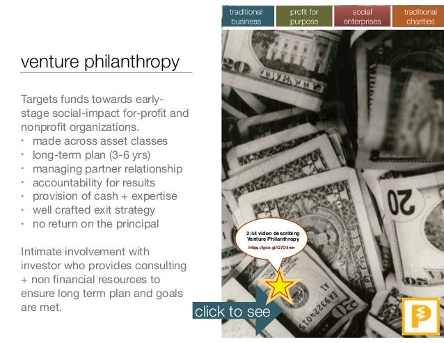 venture philanthropy Targets funds towards early- stage social-impact for-profit and nonprofit organizations.  • made across...