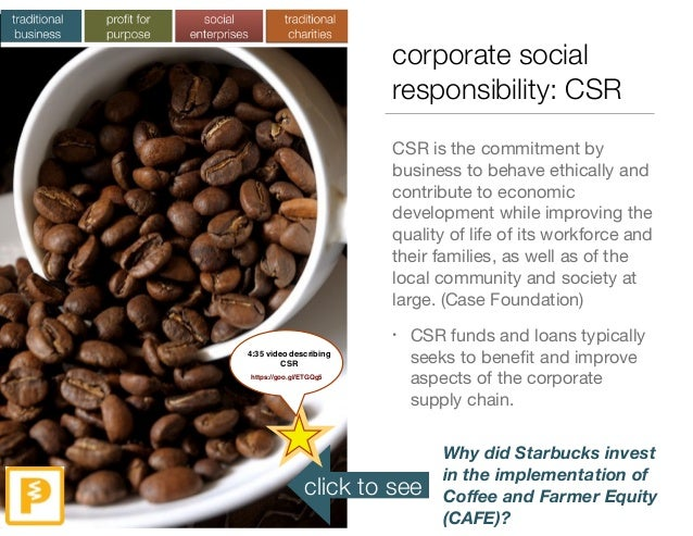 corporate social responsibility: CSR CSR is the commitment by business to behave ethically and contribute to economic deve...