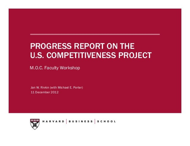 PROGRESS REPORT ON THEU.S. COMPETITIVENESS PROJECTM.O.C. Faculty WorkshopJan W. Rivkin (with Michael E. Porter)11 December...