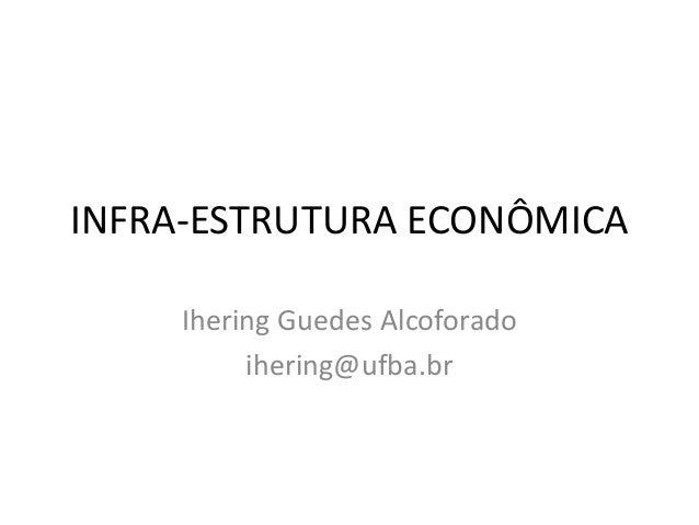 INFRA-ESTRUTURA ECONÔMICA    Ihering Guedes Alcoforado         ihering@ufba.br