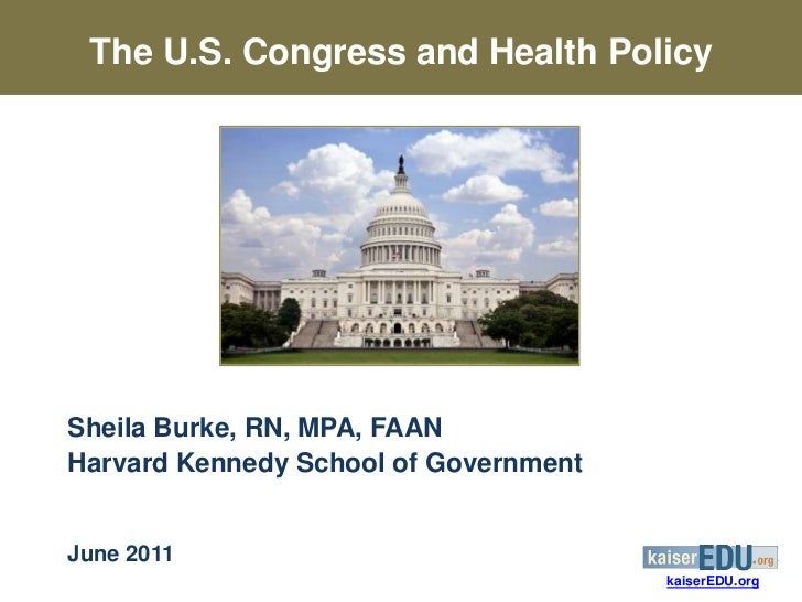 The U.S. Congress and Health PolicySheila Burke, RN, MPA, FAANHarvard Kennedy School of GovernmentJune 2011               ...