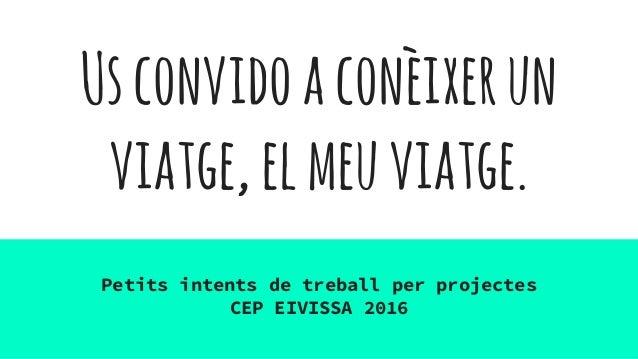 Usconvidoaconèixerun viatge,elmeuviatge. Petits intents de treball per projectes CEP EIVISSA 2016
