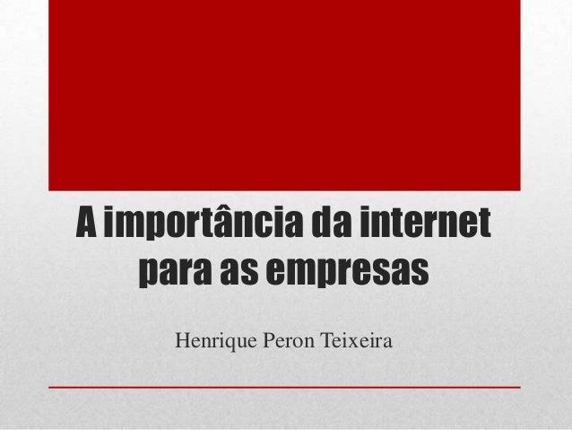 A importância da internet para as empresas Henrique Peron Teixeira