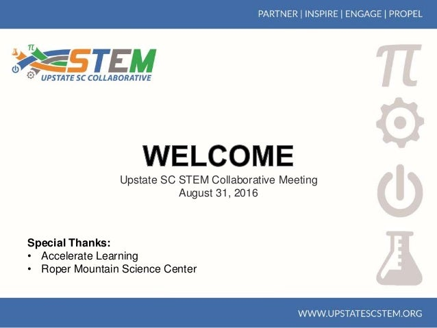 Upstate SC STEM Collaborative Meeting August 31, 2016 Special Thanks: • Accelerate Learning • Roper Mountain Science Center