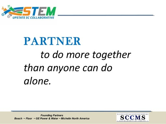 Founding Partners Bosch ~ Fluor ~ GE Power & Water ~ Michelin North America PARTNER to do more together than anyone can do...