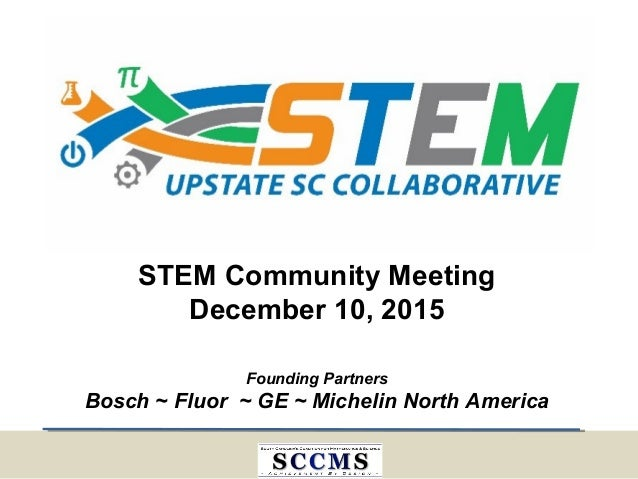 Founding Partners Bosch ~ Fluor ~ GE ~ Michelin North America STEM Community Meeting December 10, 2015