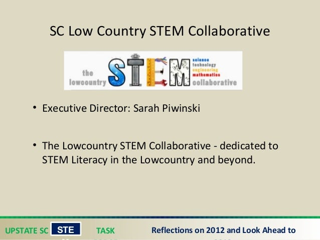 UPSTATE SC TASK STE Reflections on 2012 and Look Ahead to SC Low Country STEM Collaborative • Executive Director: Sarah P...