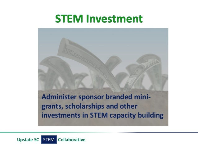 STEMUpstate SC Collaborative Administer sponsor branded mini- grants, scholarships and other investments in STEM capacity ...