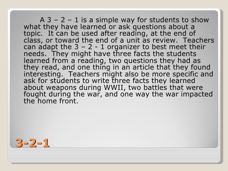 3-2-1 <ul><li>A 3 – 2 – 1 is a simple way for students to show what they have learned or ask questions about a topic.  It ...