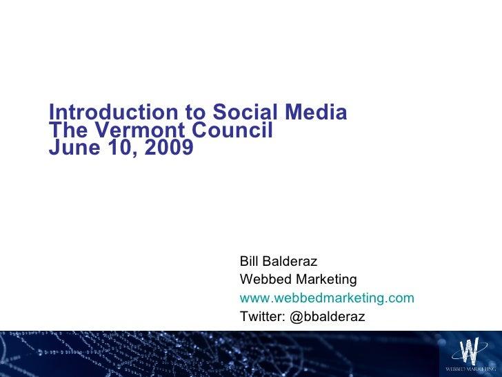 Introduction to Social Media The Vermont Council June 10, 2009 Bill Balderaz Webbed Marketing www.webbedmarketing.com Twit...