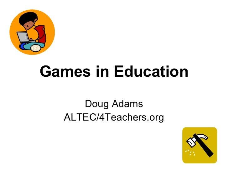 Games in Education Doug Adams ALTEC/4Teachers.org