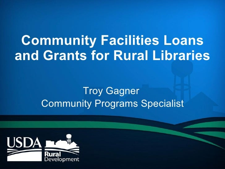 Community Facilities Loans and Grants for Rural Libraries Troy Gagner  Community Programs Specialist