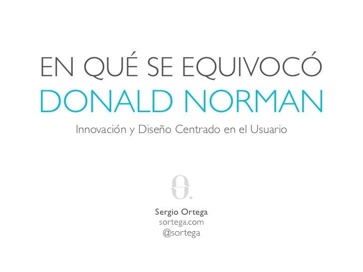 EN QUÉ SE EQUIVOCÓDONALD NORMAN  Innovación y Diseño Centrado en el Usuario                 Sergio Ortega                 ...