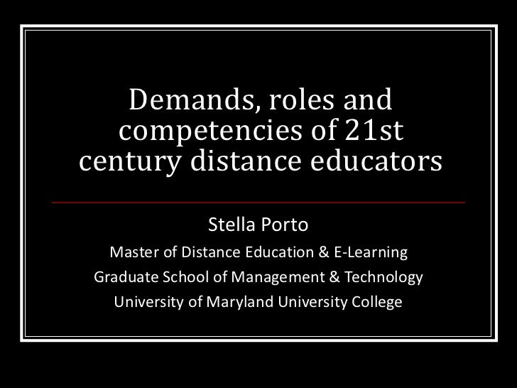 Demands, roles and competencies of 21st century distance educators Stella Porto Master of Distance Education & E-Learning ...